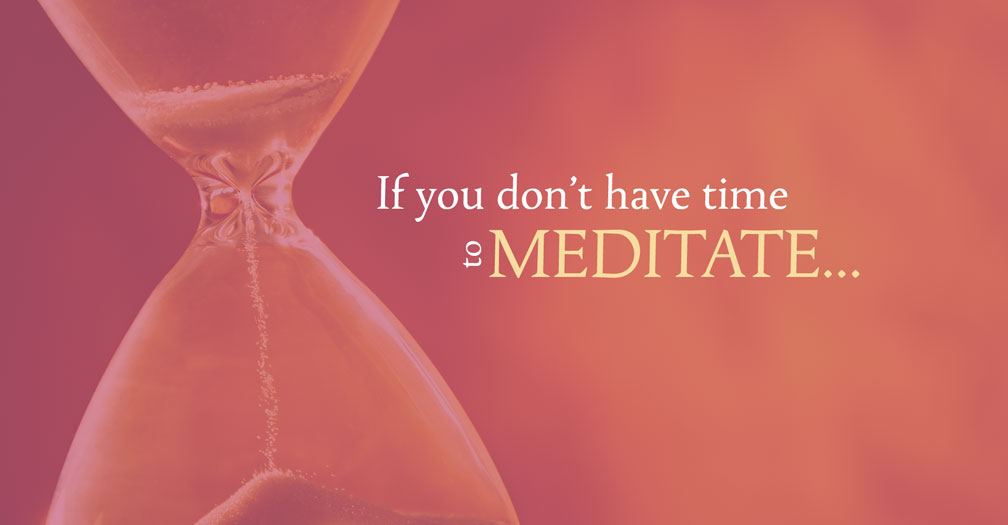 If you don't have time to meditate