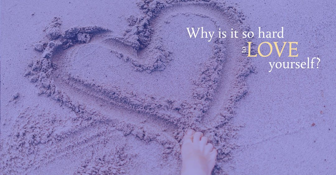 Why is it so hard to love yourself?